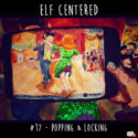 017 – Popping & Locking – Elf Centered